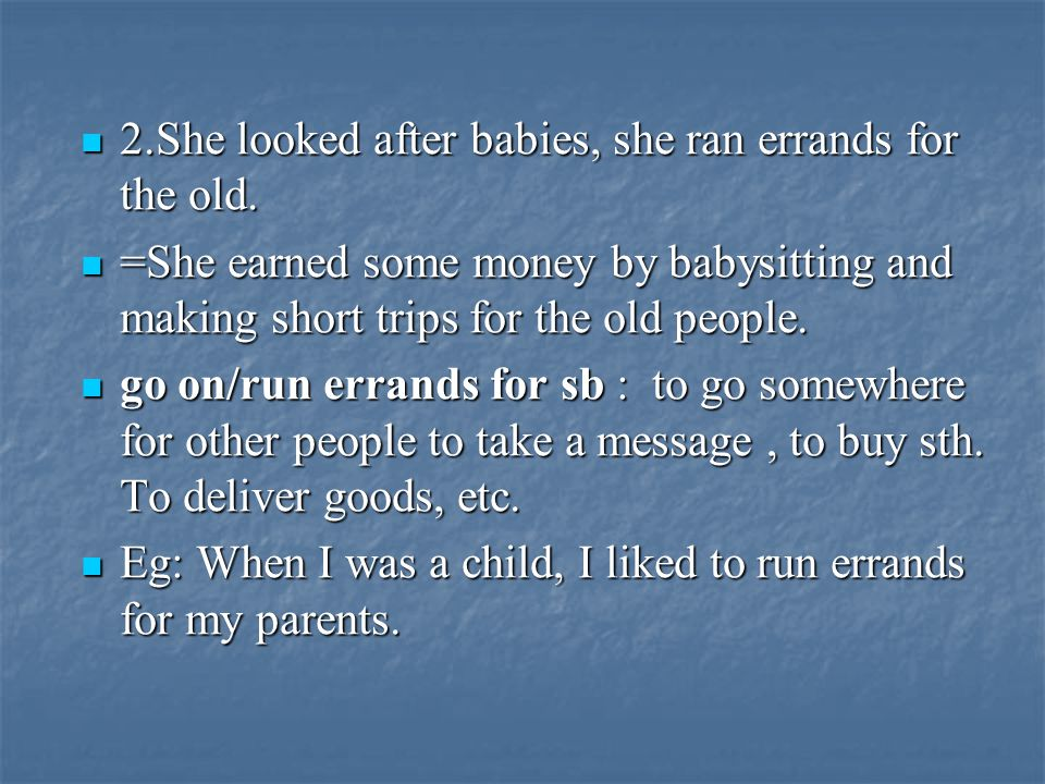 2.She looked after babies, she ran errands for the old.