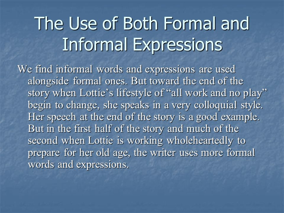 The Use of Both Formal and Informal Expressions We find informal words and expressions are used alongside formal ones.