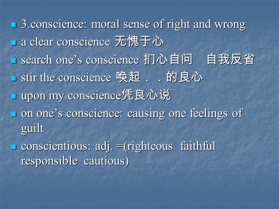 3.conscience: moral sense of right and wrong 3.conscience: moral sense of right and wrong a clear conscience 无愧于心 a clear conscience 无愧于心 search one's conscience 扪心自问 自我反省 search one's conscience 扪心自问 自我反省 stir the conscience 唤起..的良心 stir the conscience 唤起..的良心 upon my conscience 凭良心说 upon my conscience 凭良心说 on one's conscience: causing one feelings of guilt on one's conscience: causing one feelings of guilt conscientious: adj.