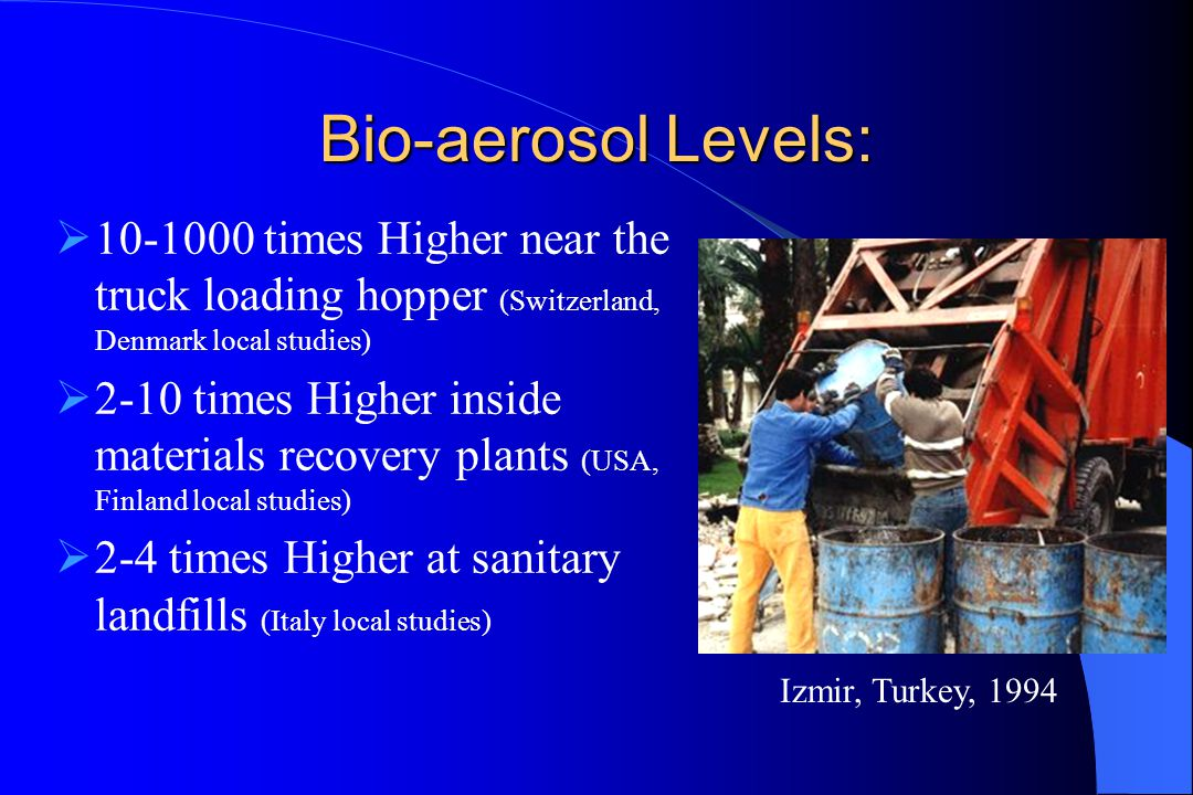 Bio-aerosol Levels:  10-1000 times Higher near the truck loading hopper (Switzerland, Denmark local studies)  2-10 times Higher inside materials recovery plants (USA, Finland local studies)  2-4 times Higher at sanitary landfills (Italy local studies) Izmir, Turkey, 1994