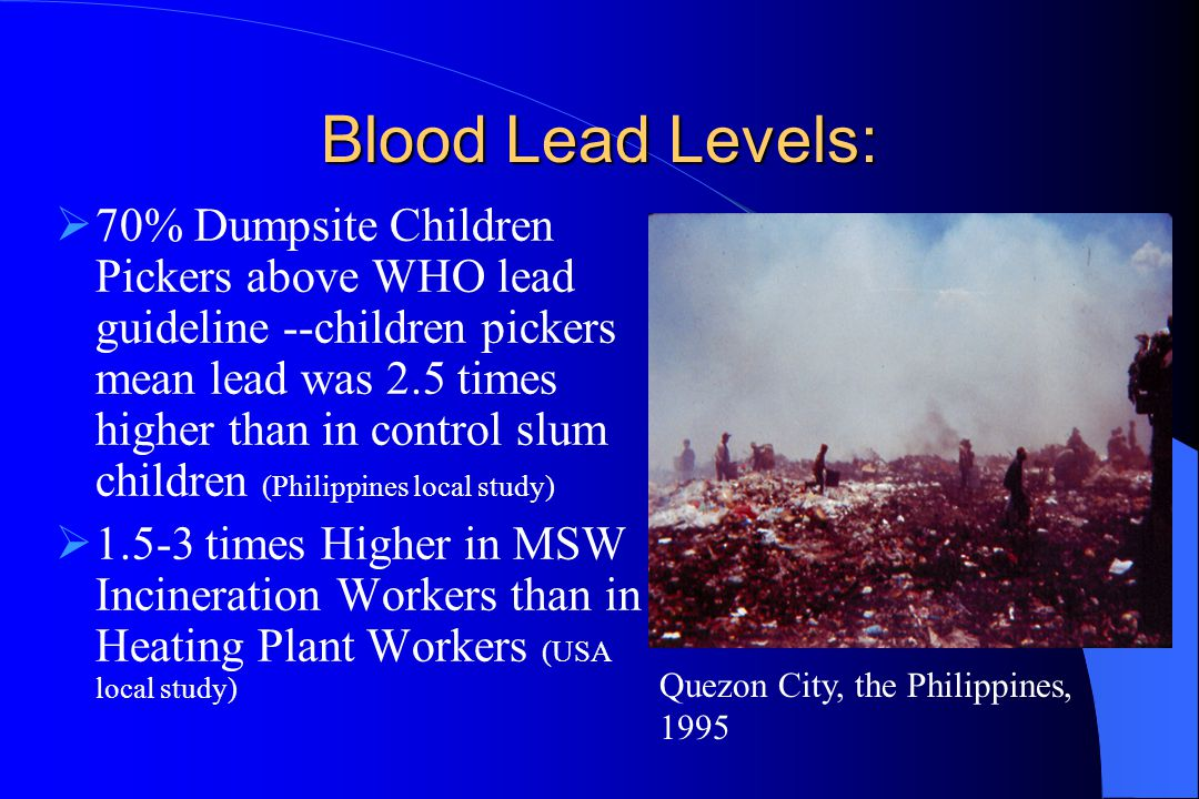 Blood Lead Levels:  70% Dumpsite Children Pickers above WHO lead guideline --children pickers mean lead was 2.5 times higher than in control slum chi