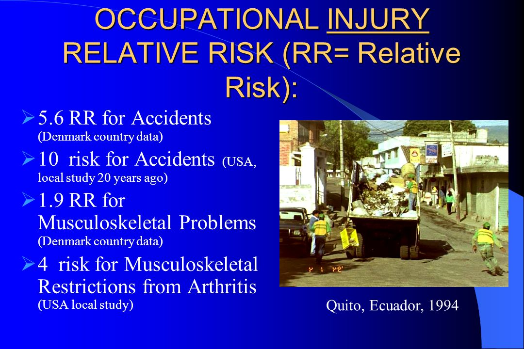OCCUPATIONAL INJURY RELATIVE RISK (RR= Relative Risk):  5.6 RR for Accidents (Denmark country data)  10 risk for Accidents (USA, local study 20 years ago)  1.9 RR for Musculoskeletal Problems (Denmark country data)  4 risk for Musculoskeletal Restrictions from Arthritis (USA local study) Quito, Ecuador, 1994