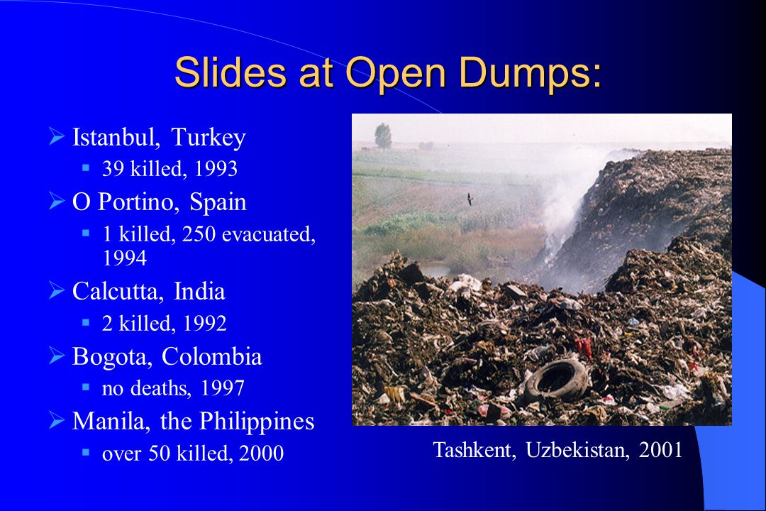 Slides at Open Dumps:  Istanbul, Turkey  39 killed, 1993  O Portino, Spain  1 killed, 250 evacuated, 1994  Calcutta, India  2 killed, 1992  Bog
