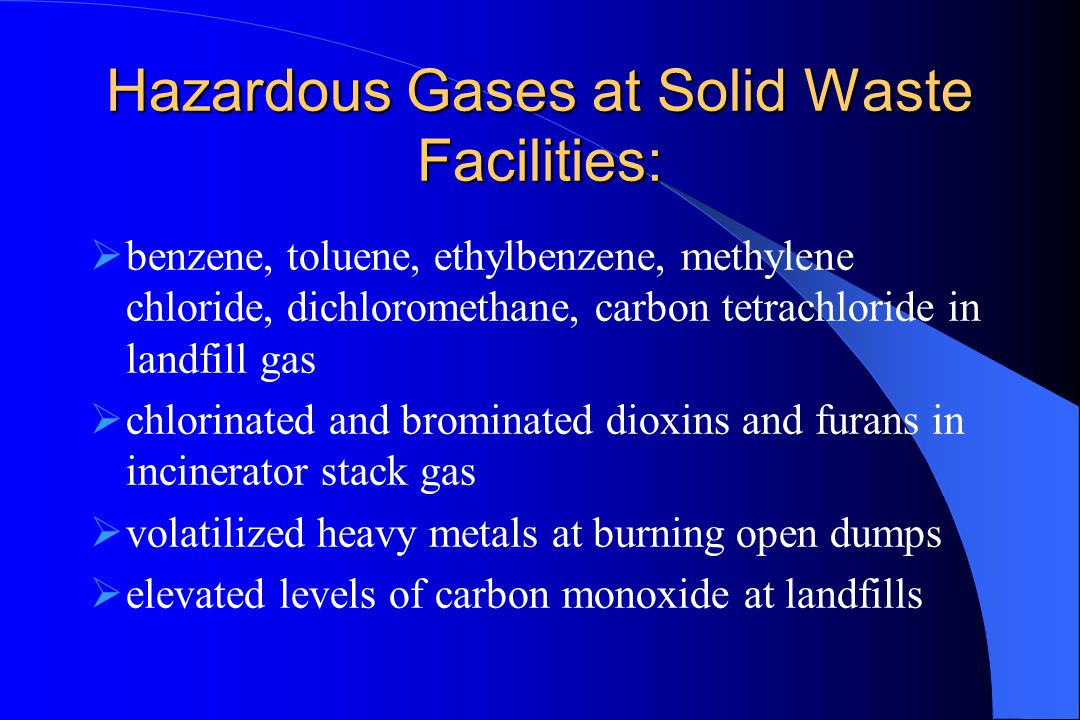 Hazardous Gases at Solid Waste Facilities:  benzene, toluene, ethylbenzene, methylene chloride, dichloromethane, carbon tetrachloride in landfill gas  chlorinated and brominated dioxins and furans in incinerator stack gas  volatilized heavy metals at burning open dumps  elevated levels of carbon monoxide at landfills