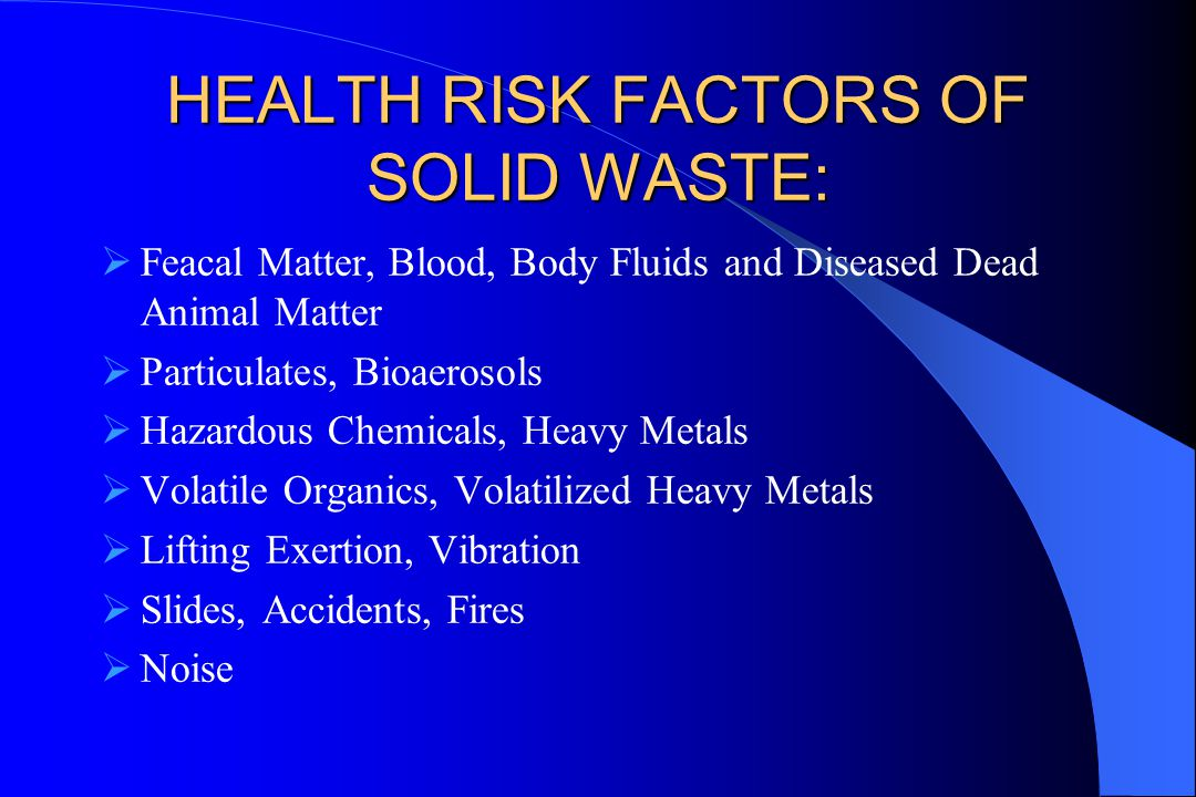 HEALTH RISK FACTORS OF SOLID WASTE:  Feacal Matter, Blood, Body Fluids and Diseased Dead Animal Matter  Particulates, Bioaerosols  Hazardous Chemicals, Heavy Metals  Volatile Organics, Volatilized Heavy Metals  Lifting Exertion, Vibration  Slides, Accidents, Fires  Noise