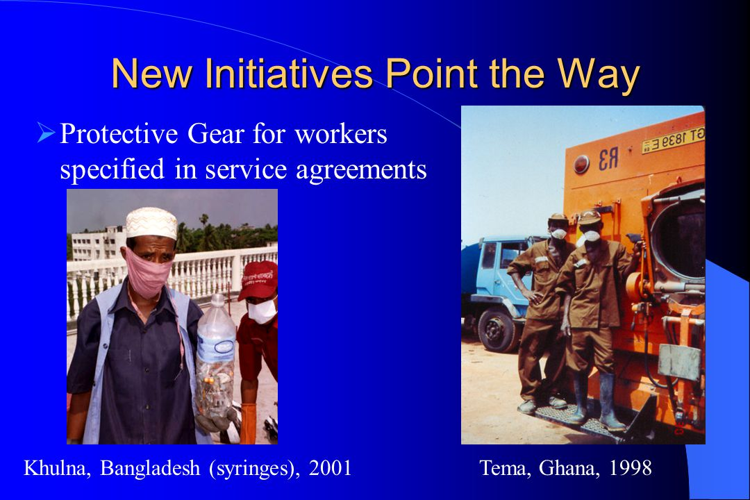 New Initiatives Point the Way  Protective Gear for workers specified in service agreements Khulna, Bangladesh (syringes), 2001Tema, Ghana, 1998