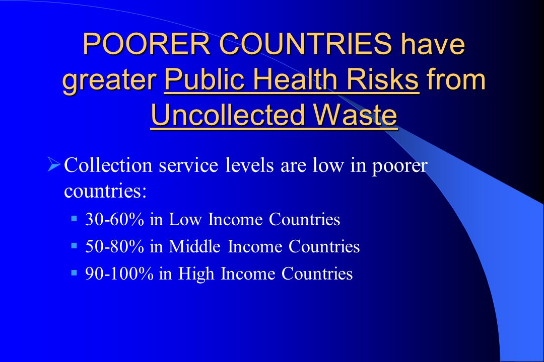 POORER COUNTRIES have greater Public Health Risks from Uncollected Waste  Collection service levels are low in poorer countries:  30-60% in Low Income Countries  50-80% in Middle Income Countries  90-100% in High Income Countries