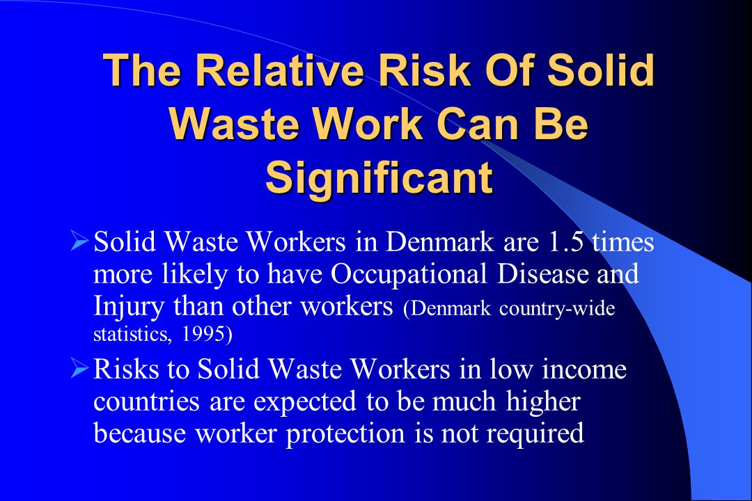 The Relative Risk Of Solid Waste Work Can Be Significant  Solid Waste Workers in Denmark are 1.5 times more likely to have Occupational Disease and Injury than other workers (Denmark country-wide statistics, 1995)  Risks to Solid Waste Workers in low income countries are expected to be much higher because worker protection is not required