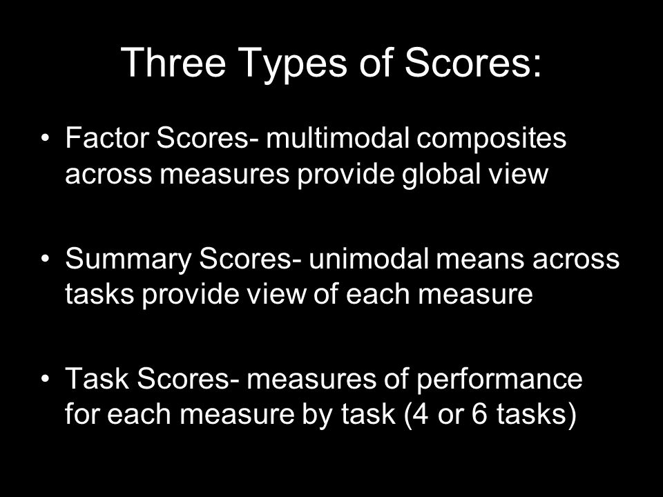 Three Types of Scores: Factor Scores- multimodal composites across measures provide global view Summary Scores- unimodal means across tasks provide view of each measure Task Scores- measures of performance for each measure by task (4 or 6 tasks)