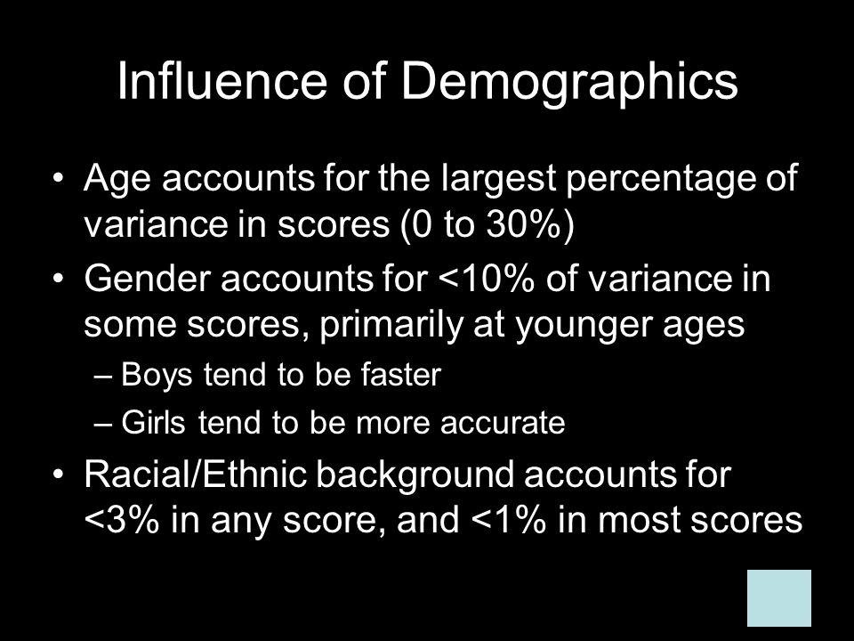 Influence of Demographics Age accounts for the largest percentage of variance in scores (0 to 30%) Gender accounts for <10% of variance in some scores, primarily at younger ages –Boys tend to be faster –Girls tend to be more accurate Racial/Ethnic background accounts for <3% in any score, and <1% in most scores