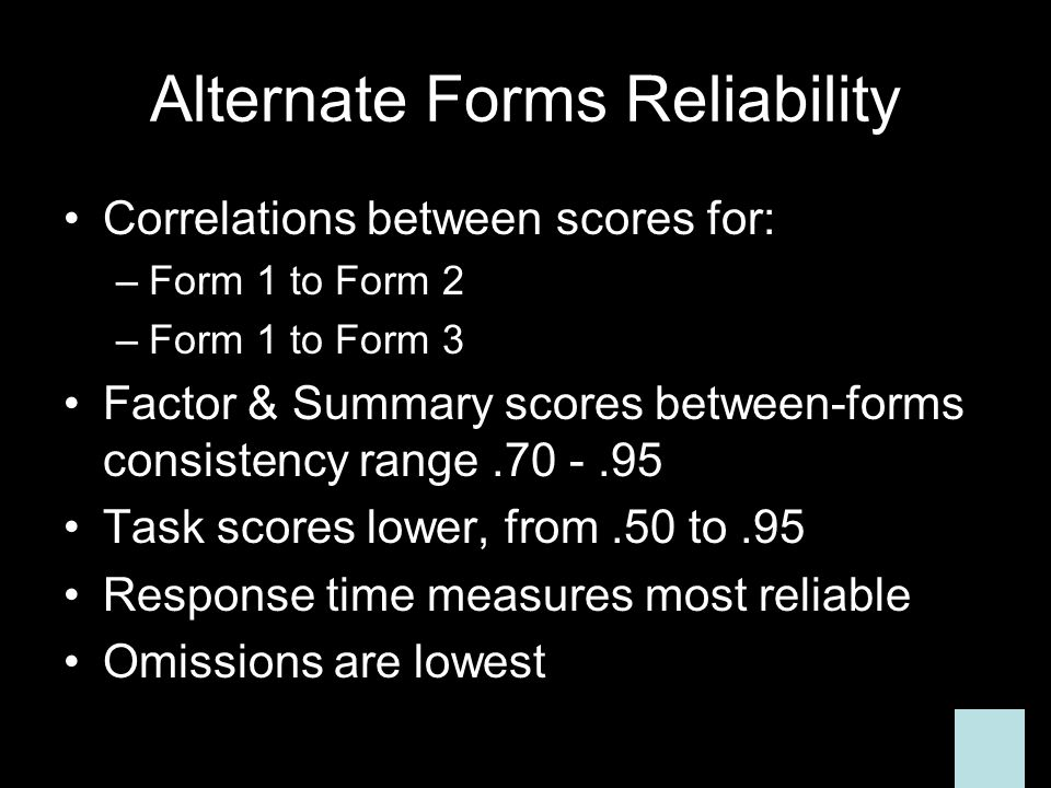 Alternate Forms Reliability Correlations between scores for: –Form 1 to Form 2 –Form 1 to Form 3 Factor & Summary scores between-forms consistency range.70 -.95 Task scores lower, from.50 to.95 Response time measures most reliable Omissions are lowest