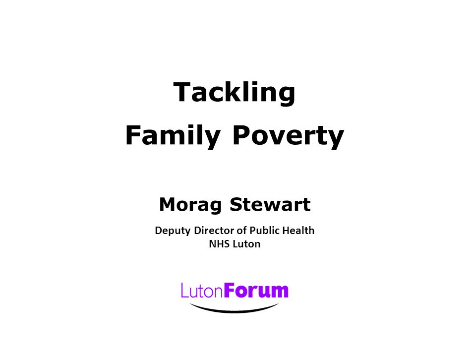 Tackling Family Poverty Morag Stewart Deputy Director of Public Health NHS Luton
