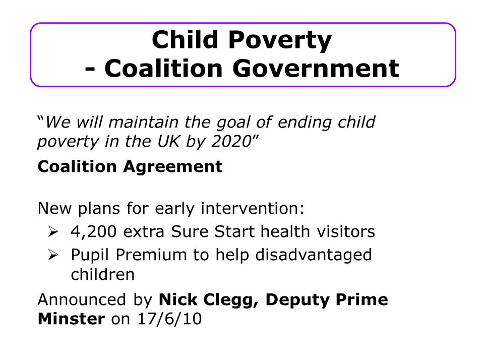 Child Poverty - Coalition Government We will maintain the goal of ending child poverty in the UK by 2020 Coalition Agreement New plans for early intervention:  4,200 extra Sure Start health visitors  Pupil Premium to help disadvantaged children Announced by Nick Clegg, Deputy Prime Minster on 17/6/10