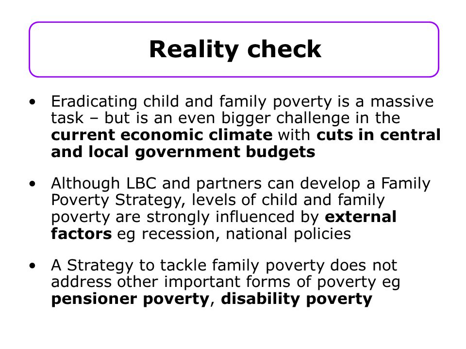 Eradicating child and family poverty is a massive task – but is an even bigger challenge in the current economic climate with cuts in central and local government budgets Although LBC and partners can develop a Family Poverty Strategy, levels of child and family poverty are strongly influenced by external factors eg recession, national policies A Strategy to tackle family poverty does not address other important forms of poverty eg pensioner poverty, disability poverty Reality check