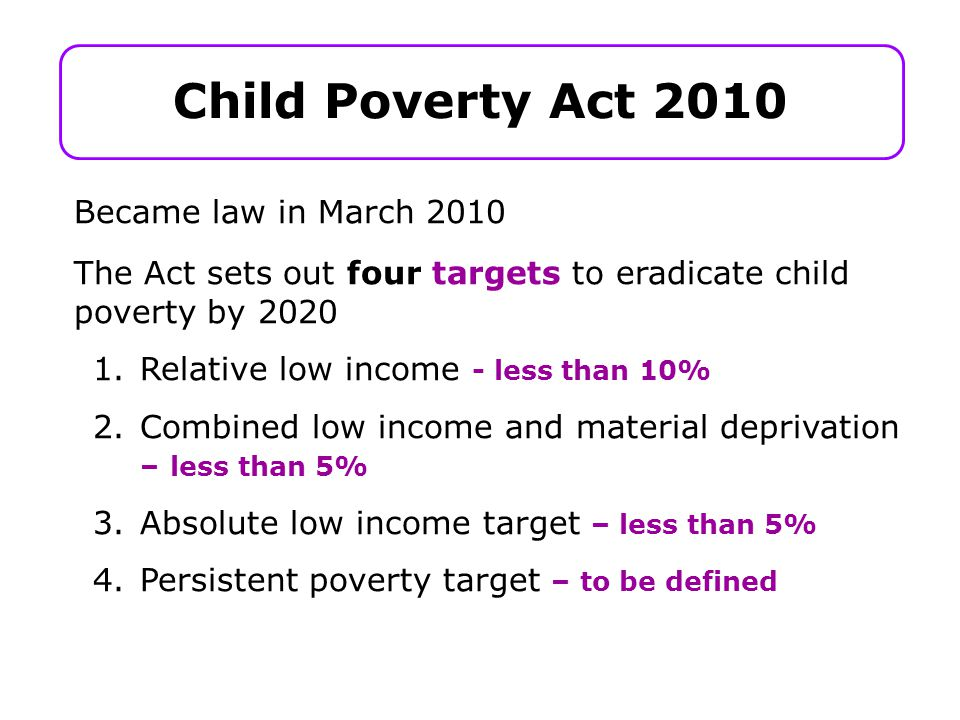Child Poverty Act 2010 Became law in March 2010 The Act sets out four targets to eradicate child poverty by 2020 1.Relative low income - less than 10% 2.Combined low income and material deprivation – less than 5% 3.Absolute low income target – less than 5% 4.Persistent poverty target – to be defined