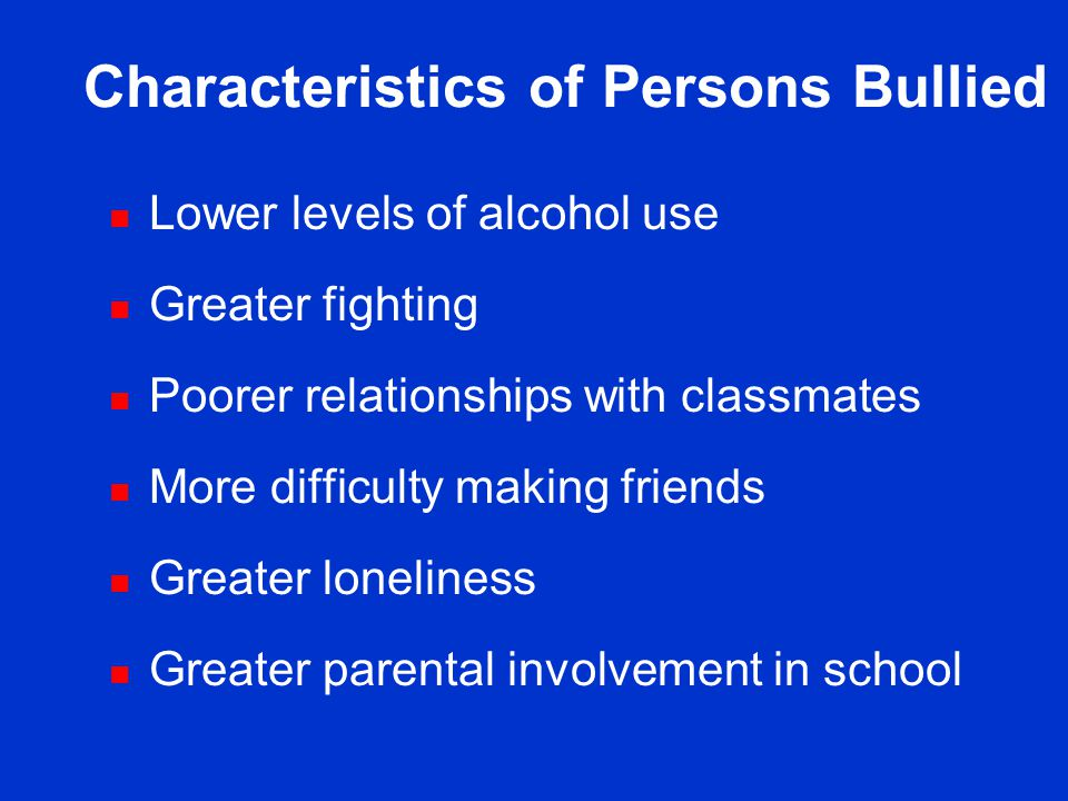 Characteristics of Bullies n Higher levels of alcohol use n Higher levels of smoking n Greater fighting n Poorer academic achievement n Poorer opinions about school n Easier time making friends