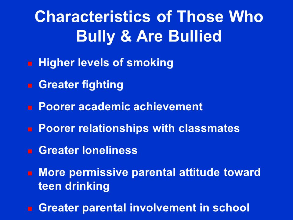 Characteristics of Persons Bullied n Lower levels of alcohol use n Greater fighting n Poorer relationships with classmates n More difficulty making fr