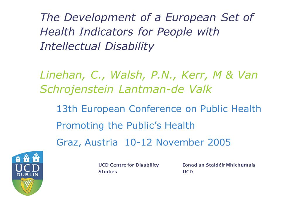 Ionad an Staidéir Mhichumais UCD UCD Centre for Disability Studies The Development of a European Set of Health Indicators for People with Intellectual Disability Linehan, C., Walsh, P.N., Kerr, M & Van Schrojenstein Lantman-de Valk 13th European Conference on Public Health Promoting the Public's Health Graz, Austria 10-12 November 2005