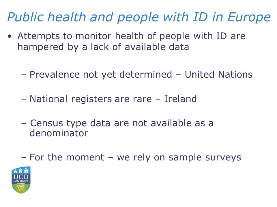 Public health and people with ID in Europe Attempts to monitor health of people with ID are hampered by a lack of available data –Prevalence not yet determined – United Nations –National registers are rare – Ireland – Census type data are not available as a denominator –For the moment – we rely on sample surveys