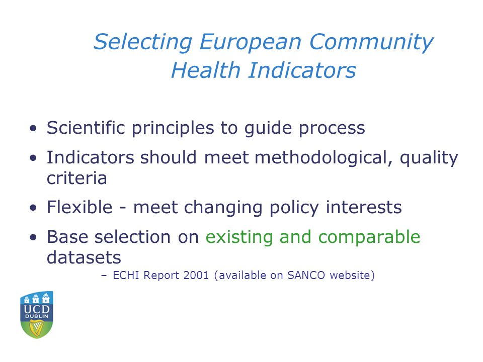 Selecting European Community Health Indicators Scientific principles to guide process Indicators should meet methodological, quality criteria Flexible - meet changing policy interests Base selection on existing and comparable datasets –ECHI Report 2001 (available on SANCO website)