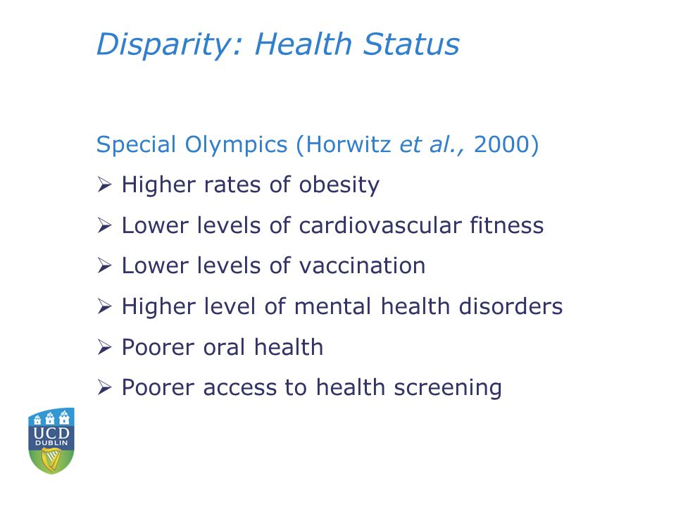 Disparity: Health Status Special Olympics (Horwitz et al., 2000)  Higher rates of obesity  Lower levels of cardiovascular fitness  Lower levels of vaccination  Higher level of mental health disorders  Poorer oral health  Poorer access to health screening