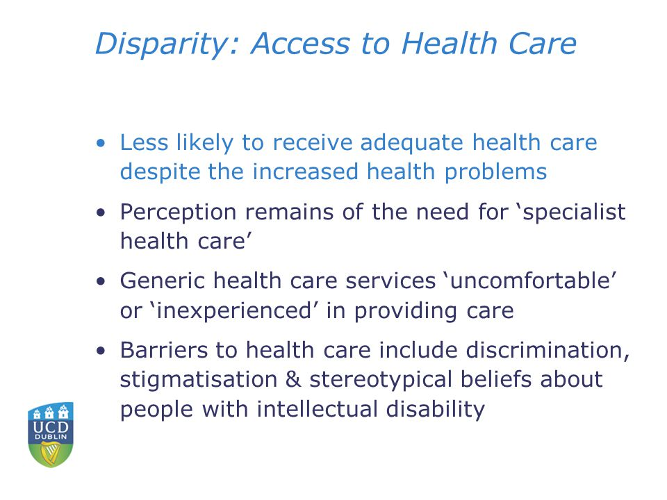 Disparity: Access to Health Care Less likely to receive adequate health care despite the increased health problems Perception remains of the need for 'specialist health care' Generic health care services 'uncomfortable' or 'inexperienced' in providing care Barriers to health care include discrimination, stigmatisation & stereotypical beliefs about people with intellectual disability