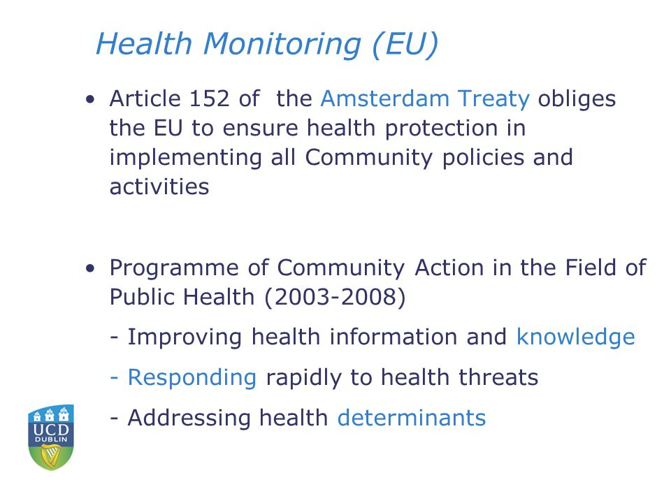 Health Monitoring (EU) Article 152 of the Amsterdam Treaty obliges the EU to ensure health protection in implementing all Community policies and activities Programme of Community Action in the Field of Public Health (2003-2008) - Improving health information and knowledge - Responding rapidly to health threats - Addressing health determinants