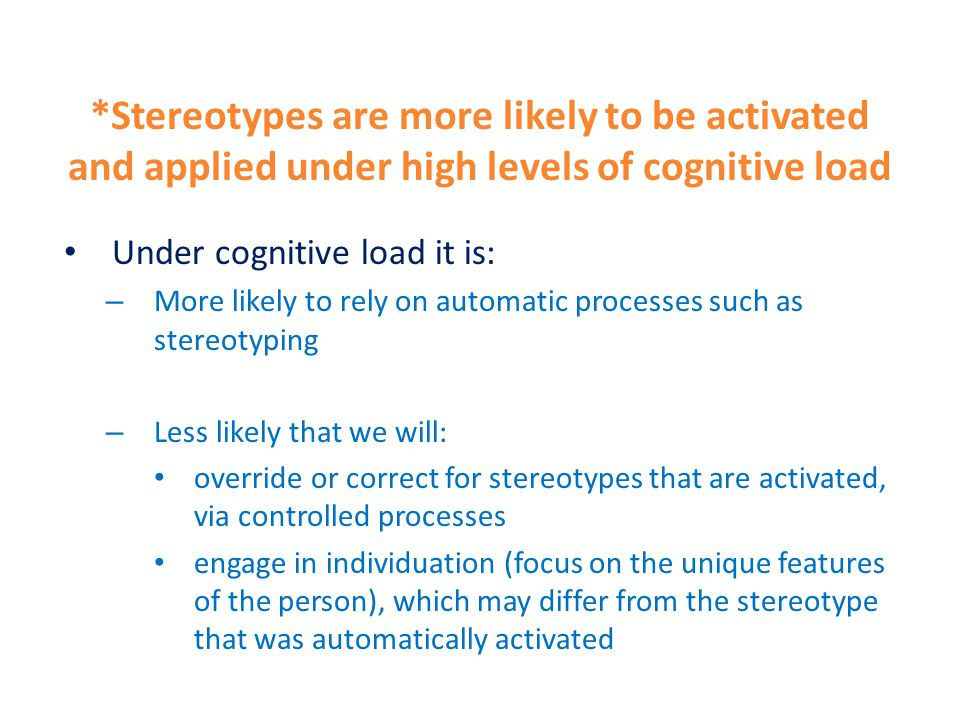 Under cognitive load it is: – More likely to rely on automatic processes such as stereotyping – Less likely that we will: override or correct for stereotypes that are activated, via controlled processes engage in individuation (focus on the unique features of the person), which may differ from the stereotype that was automatically activated *Stereotypes are more likely to be activated and applied under high levels of cognitive load