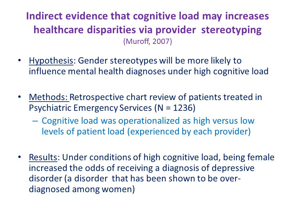 Indirect evidence that cognitive load may increases healthcare disparities via provider stereotyping (Muroff, 2007) Hypothesis: Gender stereotypes will be more likely to influence mental health diagnoses under high cognitive load Methods: Retrospective chart review of patients treated in Psychiatric Emergency Services (N = 1236) – Cognitive load was operationalized as high versus low levels of patient load (experienced by each provider) Results: Under conditions of high cognitive load, being female increased the odds of receiving a diagnosis of depressive disorder (a disorder that has been shown to be over- diagnosed among women)