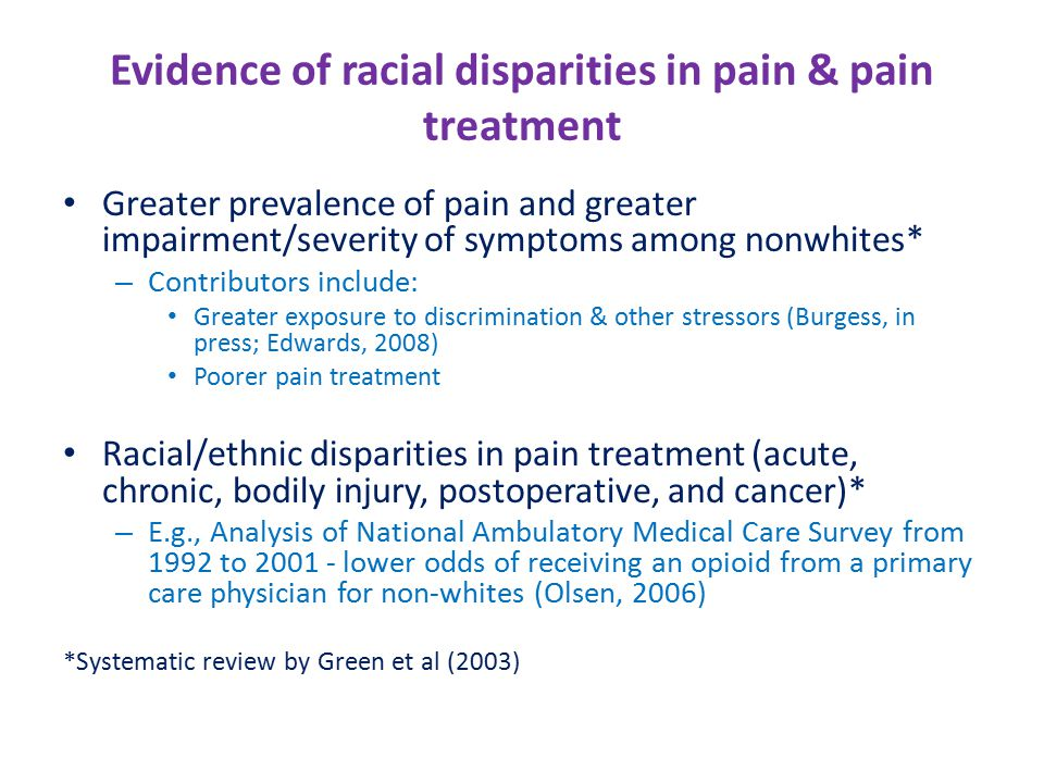 Evidence of racial disparities in pain & pain treatment Greater prevalence of pain and greater impairment/severity of symptoms among nonwhites* – Contributors include: Greater exposure to discrimination & other stressors (Burgess, in press; Edwards, 2008) Poorer pain treatment Racial/ethnic disparities in pain treatment (acute, chronic, bodily injury, postoperative, and cancer)* – E.g., Analysis of National Ambulatory Medical Care Survey from 1992 to 2001 - lower odds of receiving an opioid from a primary care physician for non-whites (Olsen, 2006) *Systematic review by Green et al (2003)