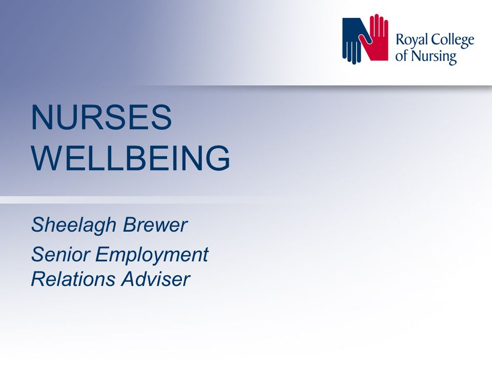 NURSES WELLBEING Sheelagh Brewer Senior Employment Relations Adviser