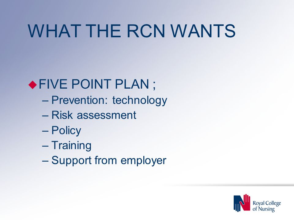 WHAT THE RCN WANTS u FIVE POINT PLAN ; –Prevention: technology –Risk assessment –Policy –Training –Support from employer