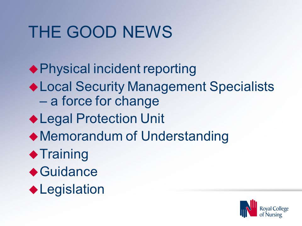 THE GOOD NEWS u Physical incident reporting u Local Security Management Specialists – a force for change u Legal Protection Unit u Memorandum of Understanding u Training u Guidance u Legislation