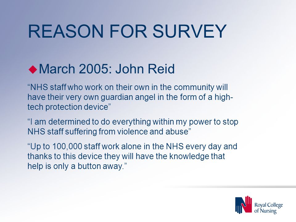 REASON FOR SURVEY u March 2005: John Reid NHS staff who work on their own in the community will have their very own guardian angel in the form of a high- tech protection device I am determined to do everything within my power to stop NHS staff suffering from violence and abuse Up to 100,000 staff work alone in the NHS every day and thanks to this device they will have the knowledge that help is only a button away.