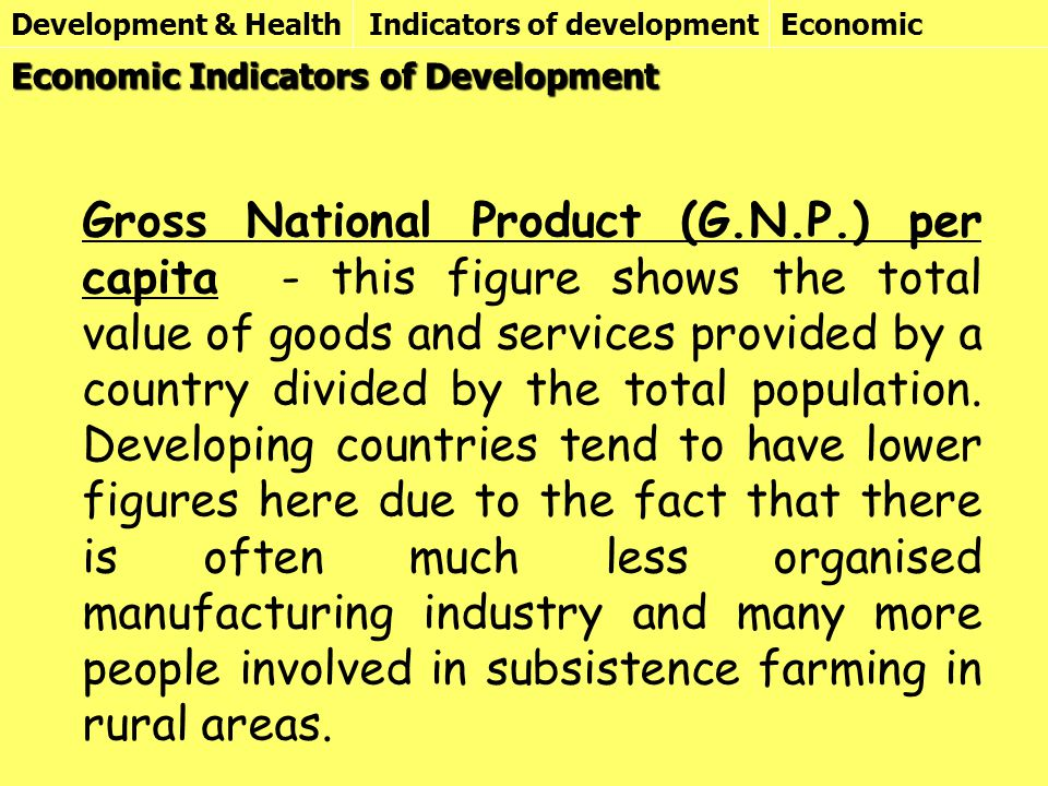 Development & HealthIndicators of developmentEconomic Gross National Product (G.N.P.) per capita - this figure shows the total value of goods and services provided by a country divided by the total population.