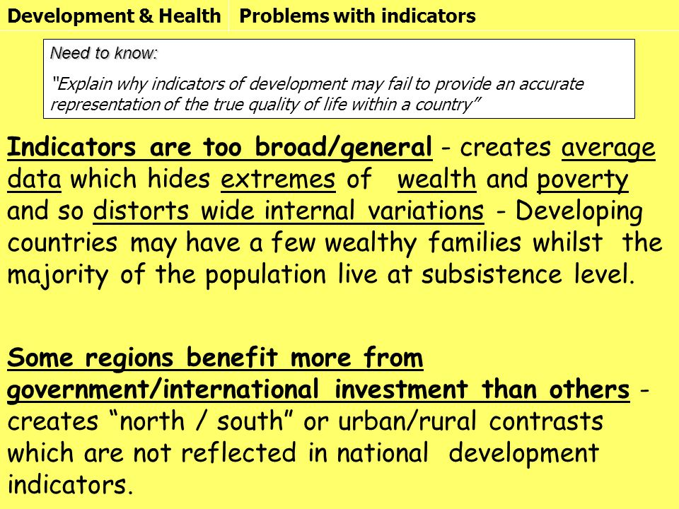 Development & HealthProblems with indicators Need to know: Explain why indicators of development may fail to provide an accurate representation of the true quality of life within a country Indicators are too broad/general - creates average data which hides extremes of wealth and poverty and so distorts wide internal variations - Developing countries may have a few wealthy families whilst the majority of the population live at subsistence level.