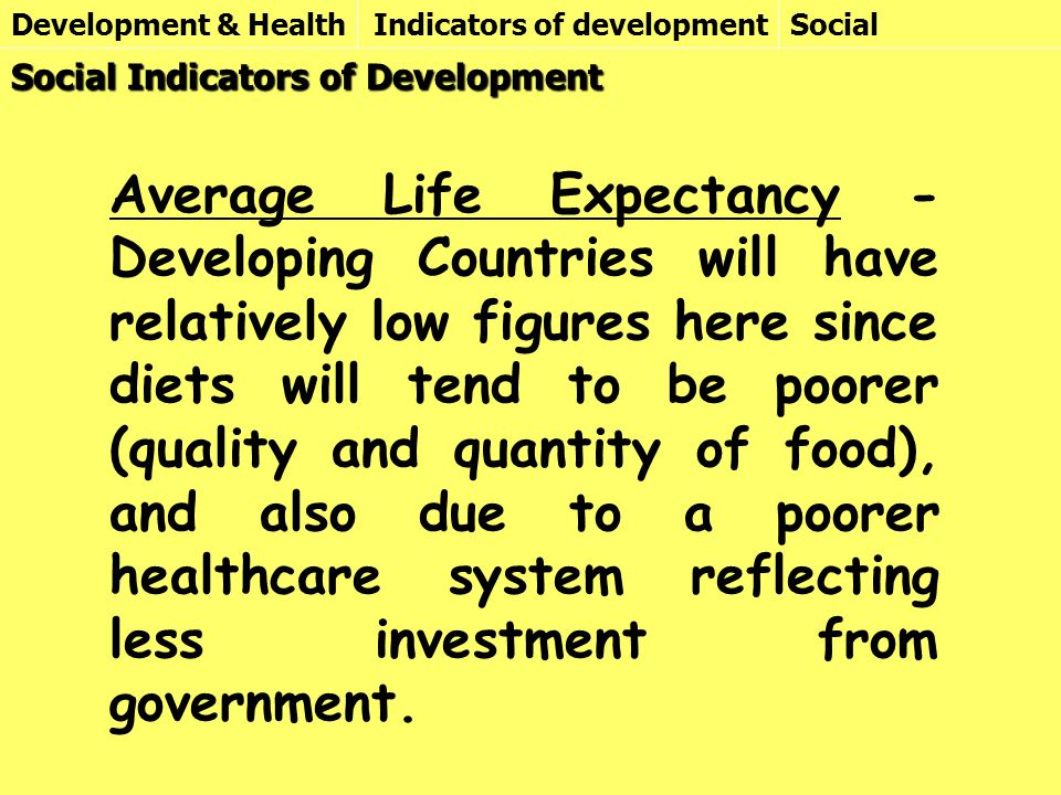 Development & HealthIndicators of development Social Indicators of Development Average Life Expectancy - Developing Countries will have relatively low figures here since diets will tend to be poorer (quality and quantity of food), and also due to a poorer healthcare system reflecting less investment from government.