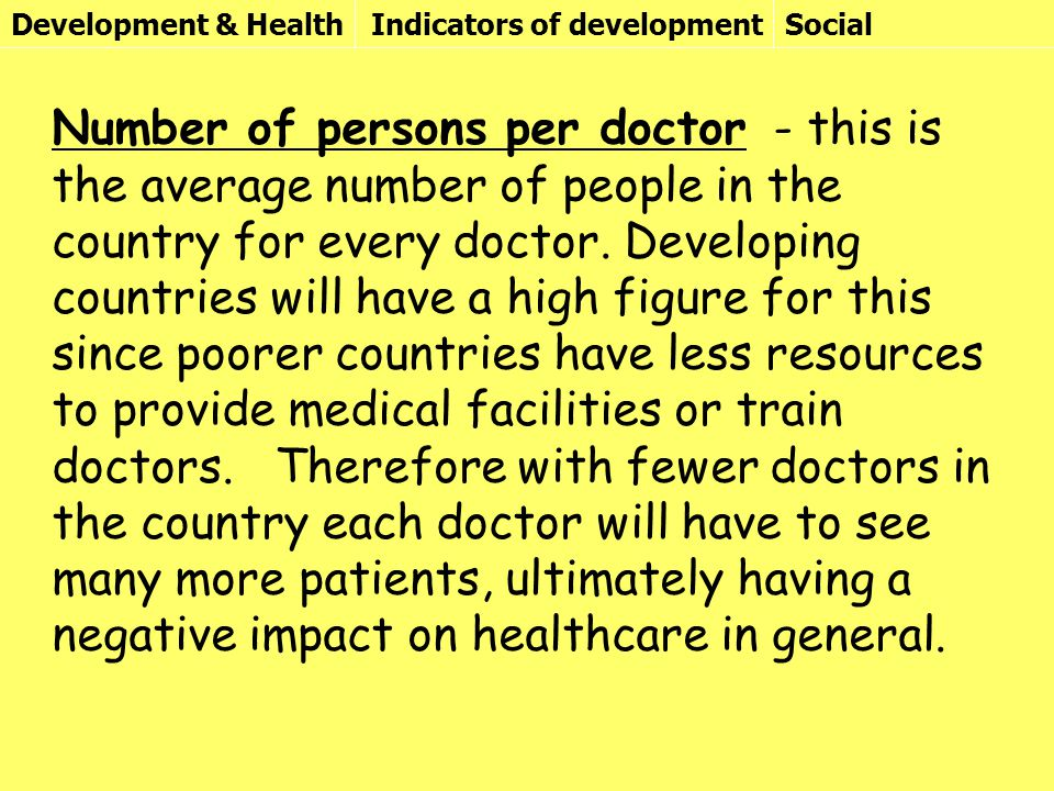 Development & HealthIndicators of developmentSocial Number of persons per doctor - this is the average number of people in the country for every doctor.