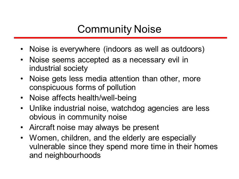 Community Noise Noise is everywhere (indoors as well as outdoors) Noise seems accepted as a necessary evil in industrial society Noise gets less media attention than other, more conspicuous forms of pollution Noise affects health/well-being Unlike industrial noise, watchdog agencies are less obvious in community noise Aircraft noise may always be present Women, children, and the elderly are especially vulnerable since they spend more time in their homes and neighbourhoods