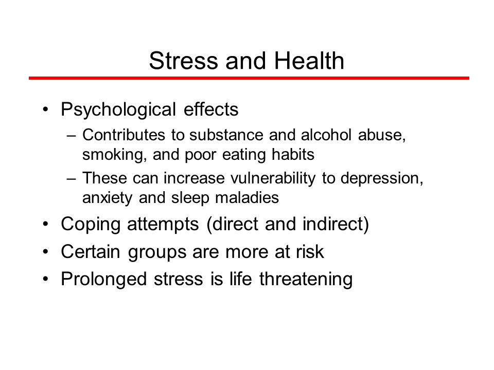 Stress and Health Psychological effects –Contributes to substance and alcohol abuse, smoking, and poor eating habits –These can increase vulnerability to depression, anxiety and sleep maladies Coping attempts (direct and indirect) Certain groups are more at risk Prolonged stress is life threatening