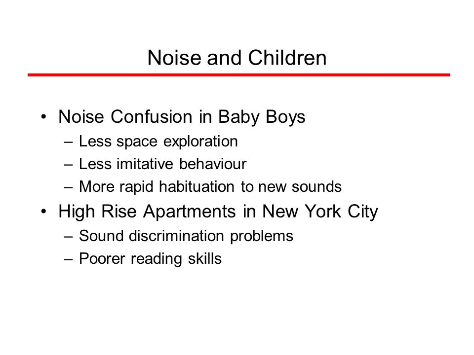 Noise and Children Noise Confusion in Baby Boys –Less space exploration –Less imitative behaviour –More rapid habituation to new sounds High Rise Apartments in New York City –Sound discrimination problems –Poorer reading skills