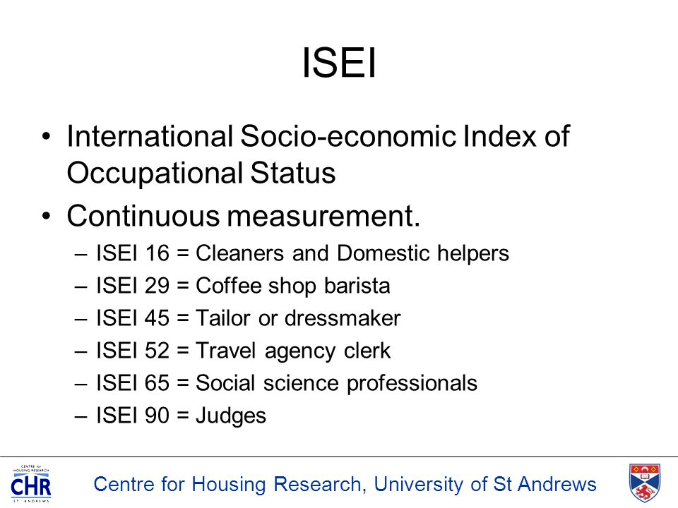 Centre for Housing Research, University of St Andrews ISEI International Socio-economic Index of Occupational Status Continuous measurement. –ISEI 16