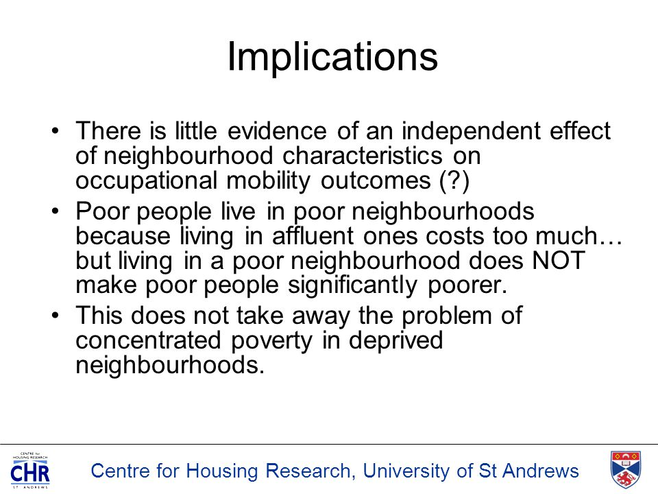 Centre for Housing Research, University of St Andrews Implications There is little evidence of an independent effect of neighbourhood characteristics