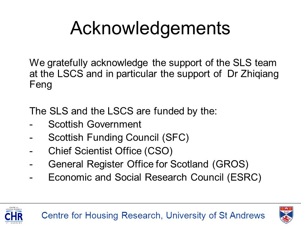 Centre for Housing Research, University of St Andrews Acknowledgements We gratefully acknowledge the support of the SLS team at the LSCS and in partic