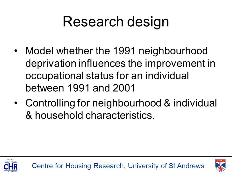 Centre for Housing Research, University of St Andrews Research design Model whether the 1991 neighbourhood deprivation influences the improvement in o