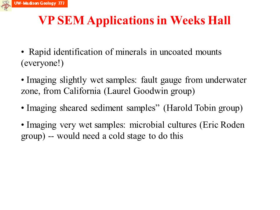 VP SEM Applications in Weeks Hall Rapid identification of minerals in uncoated mounts (everyone!) Imaging slightly wet samples: fault gauge from underwater zone, from California (Laurel Goodwin group) Imaging sheared sediment samples (Harold Tobin group) Imaging very wet samples: microbial cultures (Eric Roden group) -- would need a cold stage to do this