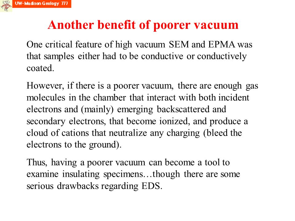 Another benefit of poorer vacuum One critical feature of high vacuum SEM and EPMA was that samples either had to be conductive or conductively coated.