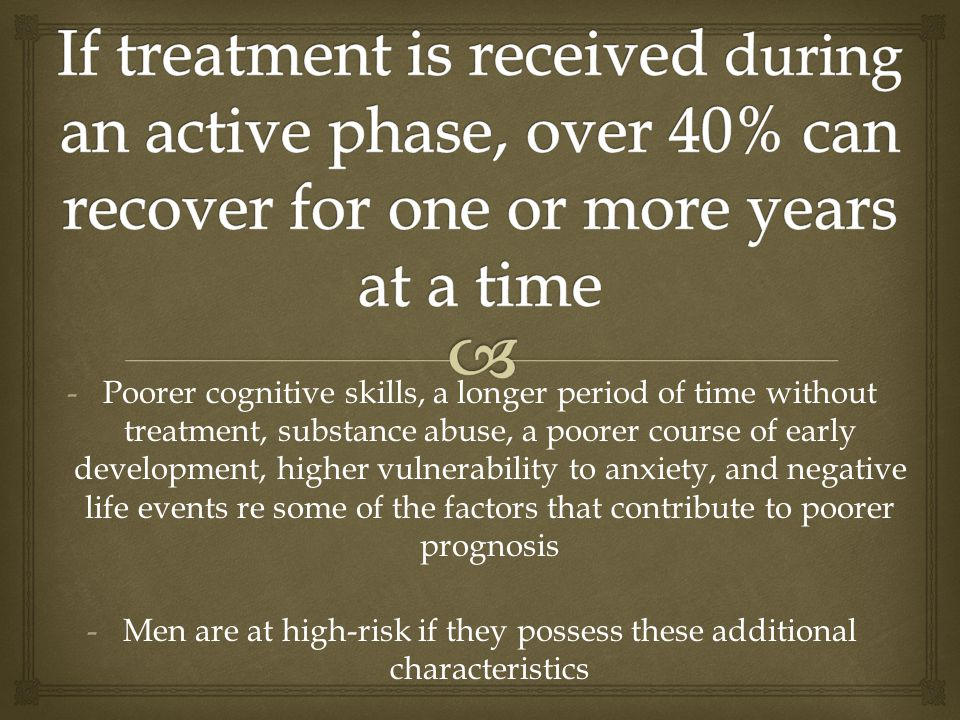-Poorer cognitive skills, a longer period of time without treatment, substance abuse, a poorer course of early development, higher vulnerability to anxiety, and negative life events re some of the factors that contribute to poorer prognosis -Men are at high-risk if they possess these additional characteristics