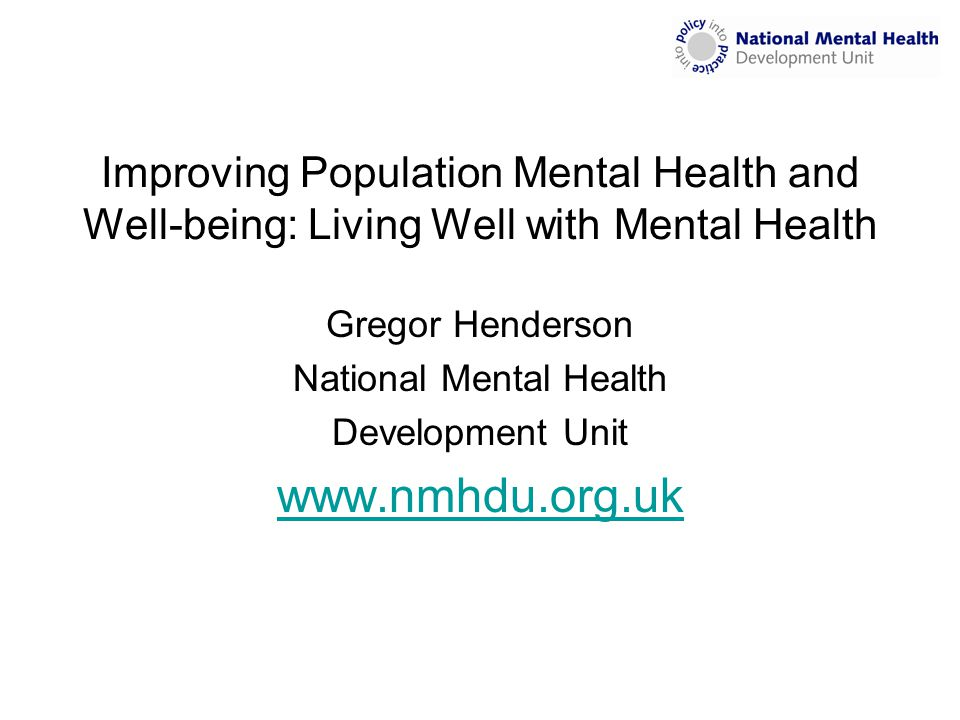 Improving Population Mental Health and Well-being: Living Well with Mental Health Gregor Henderson National Mental Health Development Unit www.nmhdu.o