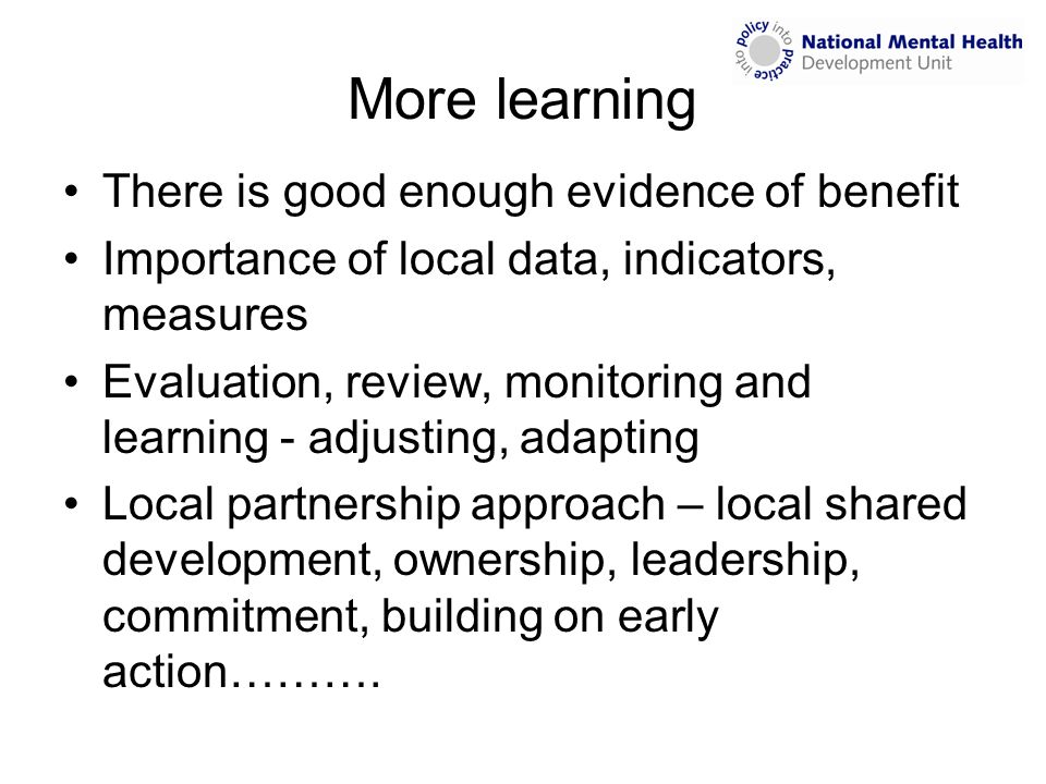 More learning There is good enough evidence of benefit Importance of local data, indicators, measures Evaluation, review, monitoring and learning - ad